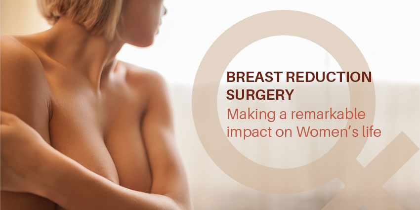 Breast Reduction Surgery: Making a remarkable impact on Women's life